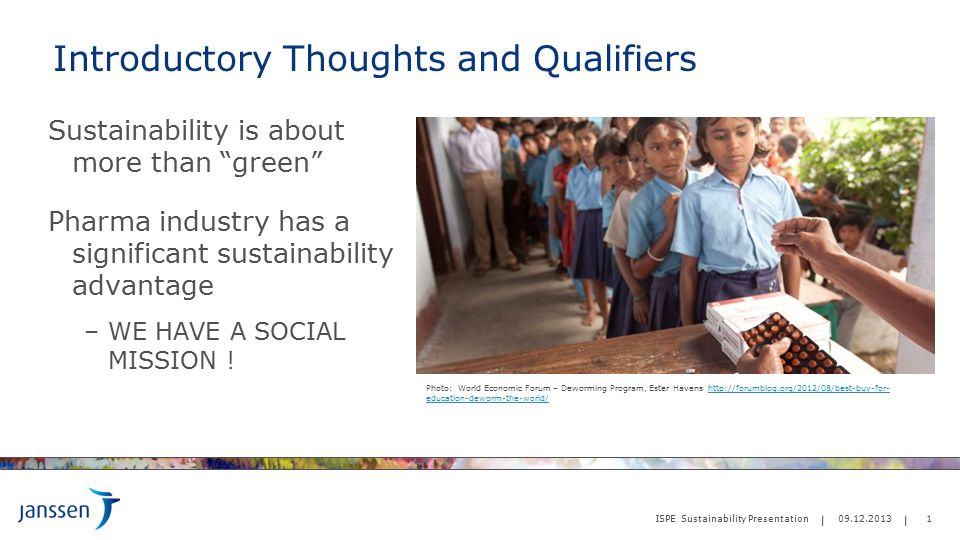 Introductory Thoughts and Qualifiers Sustainability is about more than green Pharma industry has a significant sustainability advantage –WE HAVE A SOCIAL MISSION .