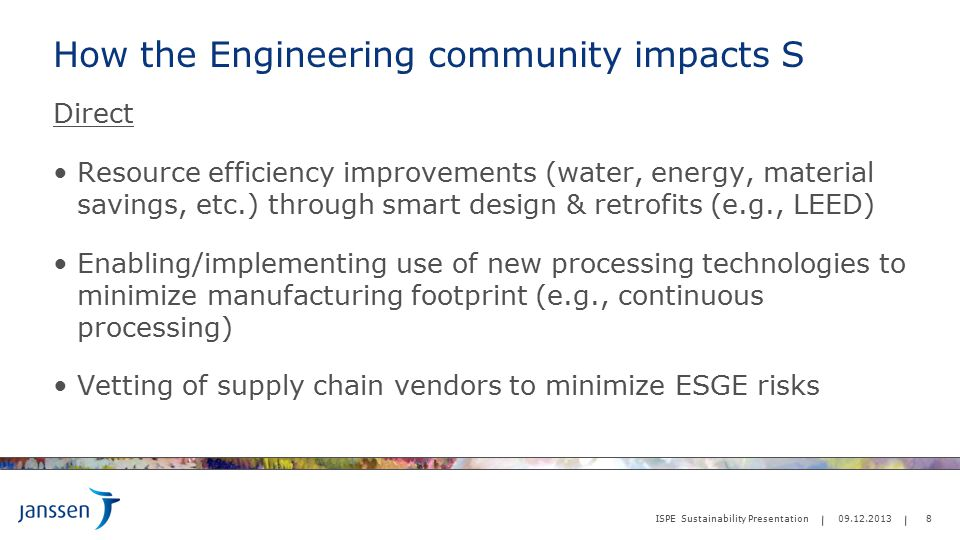 How the Engineering community impacts S Direct Resource efficiency improvements (water, energy, material savings, etc.) through smart design & retrofits (e.g., LEED) Enabling/implementing use of new processing technologies to minimize manufacturing footprint (e.g., continuous processing) Vetting of supply chain vendors to minimize ESGE risks 8 ISPE Sustainability Presentation 09.12.2013