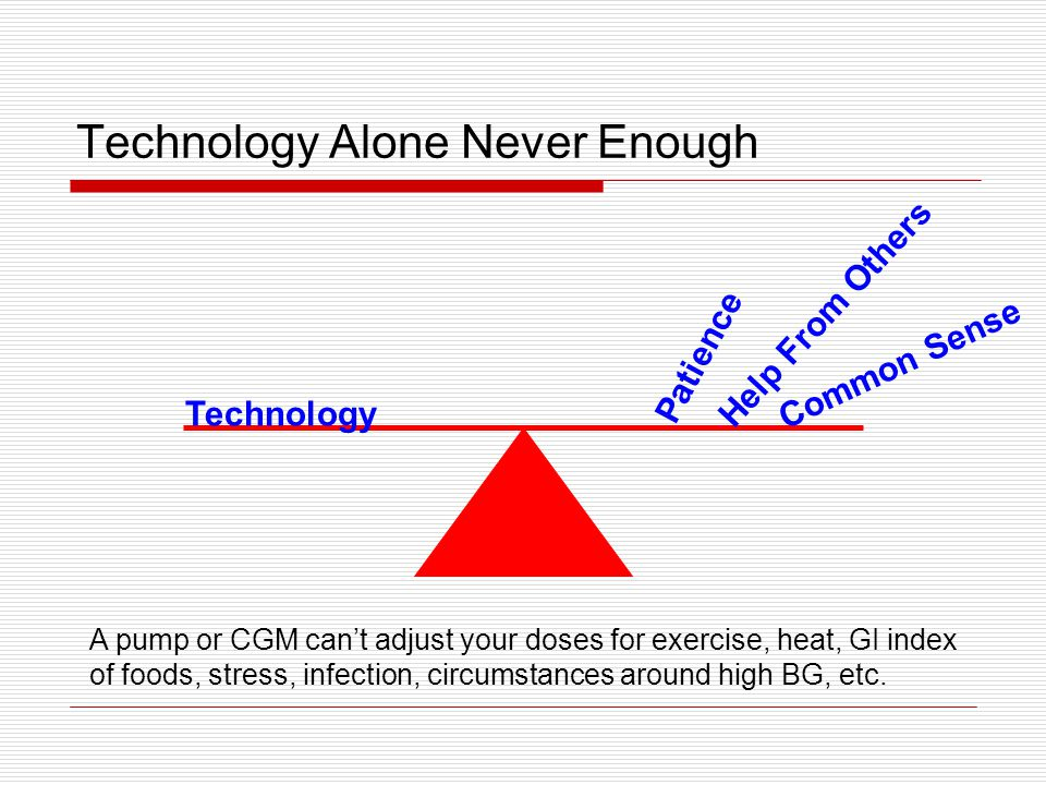 Technology Alone Never Enough Technology Common Sense Patience Help From Others A pump or CGM can't adjust your doses for exercise, heat, GI index of foods, stress, infection, circumstances around high BG, etc.