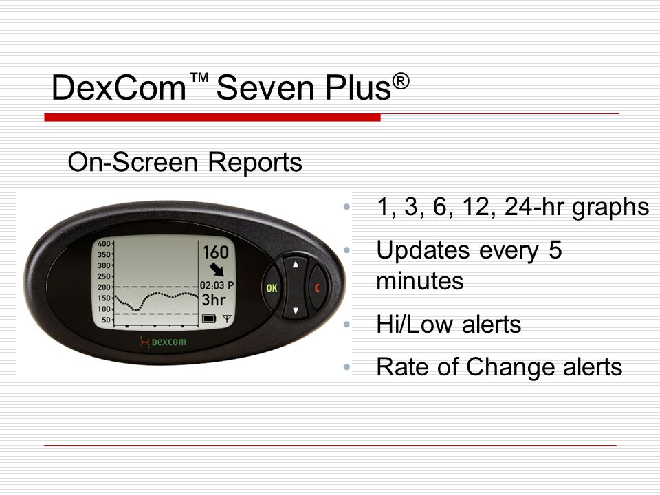 DexCom ™ Seven Plus ® On-Screen Reports 1, 3, 6, 12, 24-hr graphs Updates every 5 minutes Hi/Low alerts Rate of Change alerts