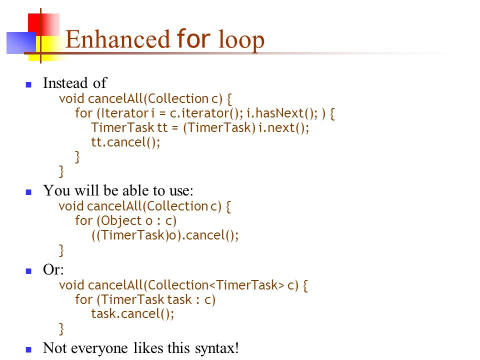 Enhanced for loop Instead of void cancelAll(Collection c) { for (Iterator i = c.iterator(); i.hasNext(); ) { TimerTask tt = (TimerTask) i.next(); tt.cancel(); } } You will be able to use: void cancelAll(Collection c) { for (Object o : c) ((TimerTask)o).cancel(); } Or: void cancelAll(Collection c) { for (TimerTask task : c) task.cancel(); } Not everyone likes this syntax!