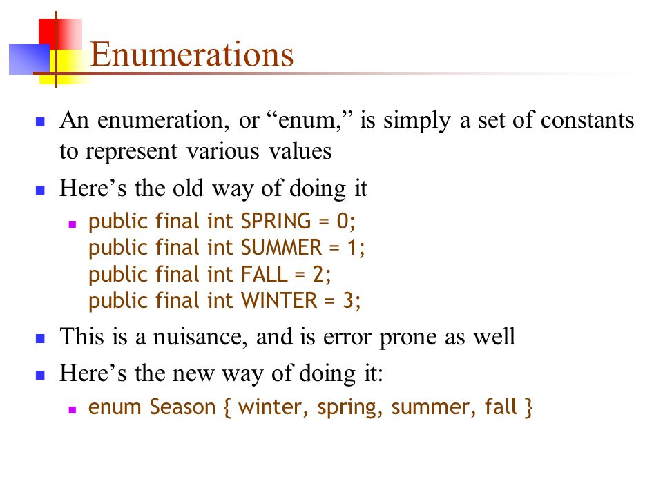 Enumerations An enumeration, or enum, is simply a set of constants to represent various values Here's the old way of doing it public final int SPRING = 0; public final int SUMMER = 1; public final int FALL = 2; public final int WINTER = 3; This is a nuisance, and is error prone as well Here's the new way of doing it: enum Season { winter, spring, summer, fall }