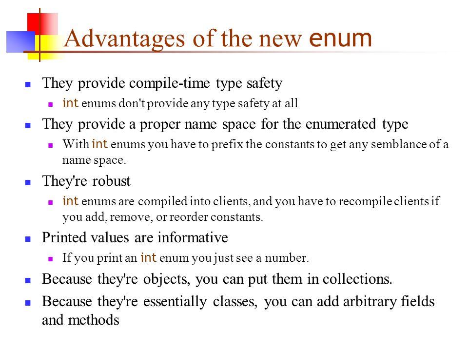 New features of enum public enum Coin { penny(1), nickel(5), dime(10), quarter(25); Coin(int value) { this.value = value; } private final int value; public int value() { return value; } }