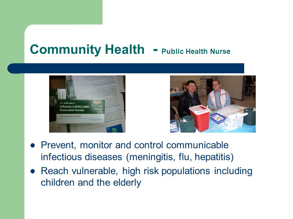 Community Health - Public Health Nurse Work with day care centers, nursing homes, medical offices, school nurses and municipal and state authorities to prevent and control outbreaks Document and report trends: West Nile,TB, whooping cough, chicken pox, measles