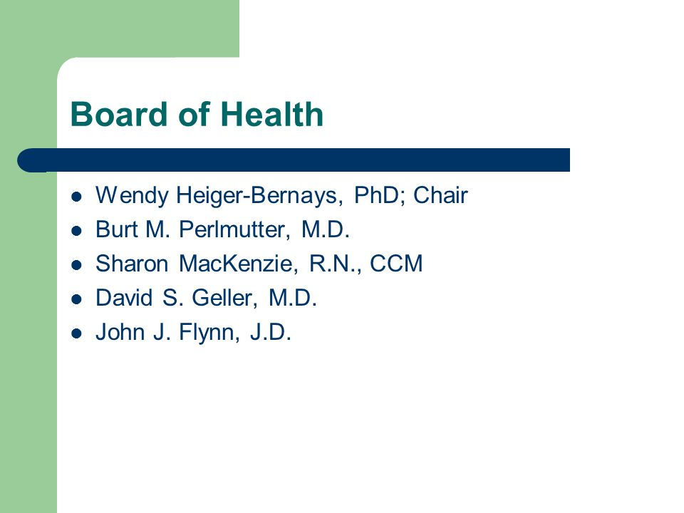 Board of Health Wendy Heiger-Bernays, PhD; Chair Burt M. Perlmutter, M.D. Sharon MacKenzie, R.N., CCM David S. Geller, M.D. John J. Flynn, J.D.