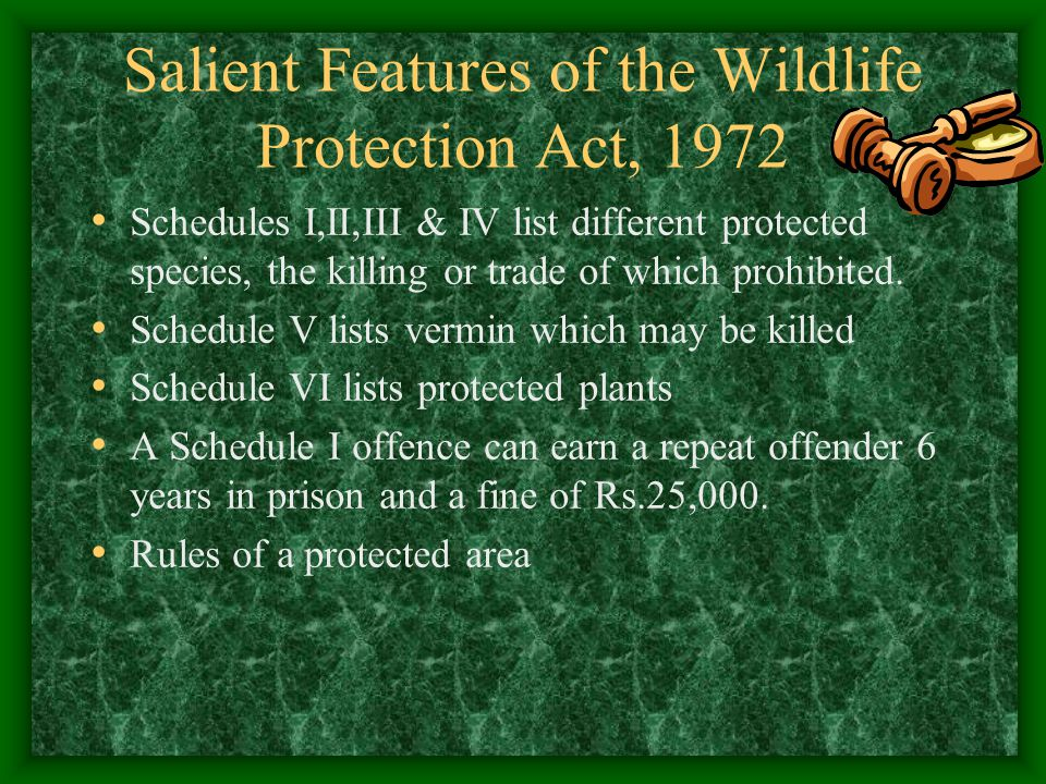 Salient Features of the Wildlife Protection Act, 1972 Schedules I,II,III & IV list different protected species, the killing or trade of which prohibit