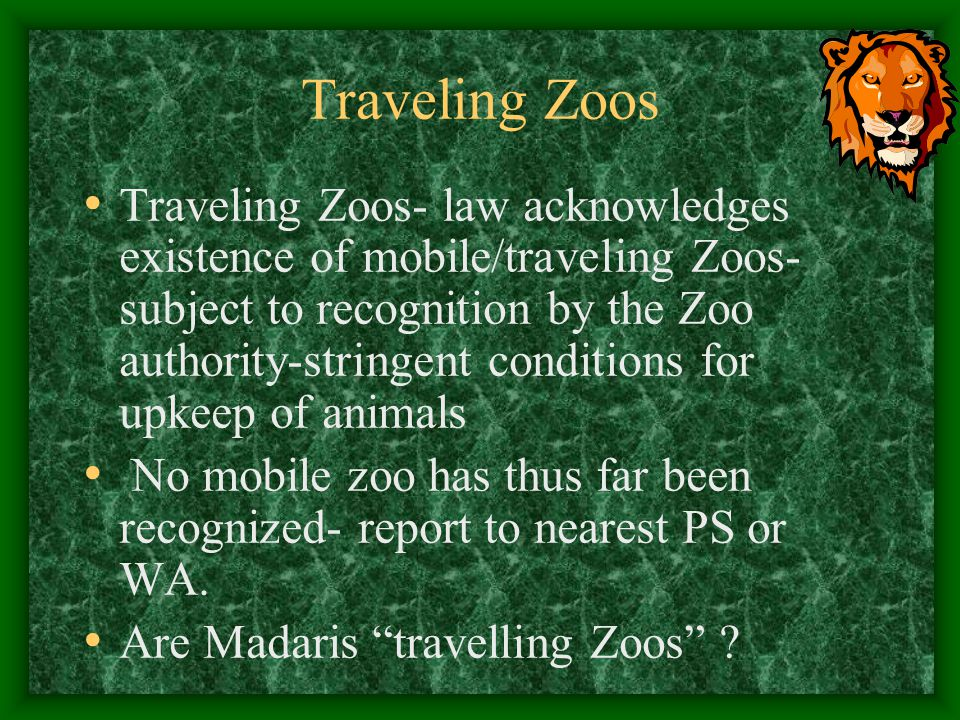 Traveling Zoos Traveling Zoos- law acknowledges existence of mobile/traveling Zoos- subject to recognition by the Zoo authority-stringent conditions f
