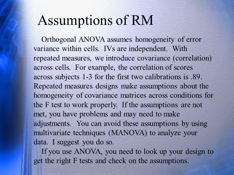 Assumptions of RM Orthogonal ANOVA assumes homogeneity of error variance within cells.
