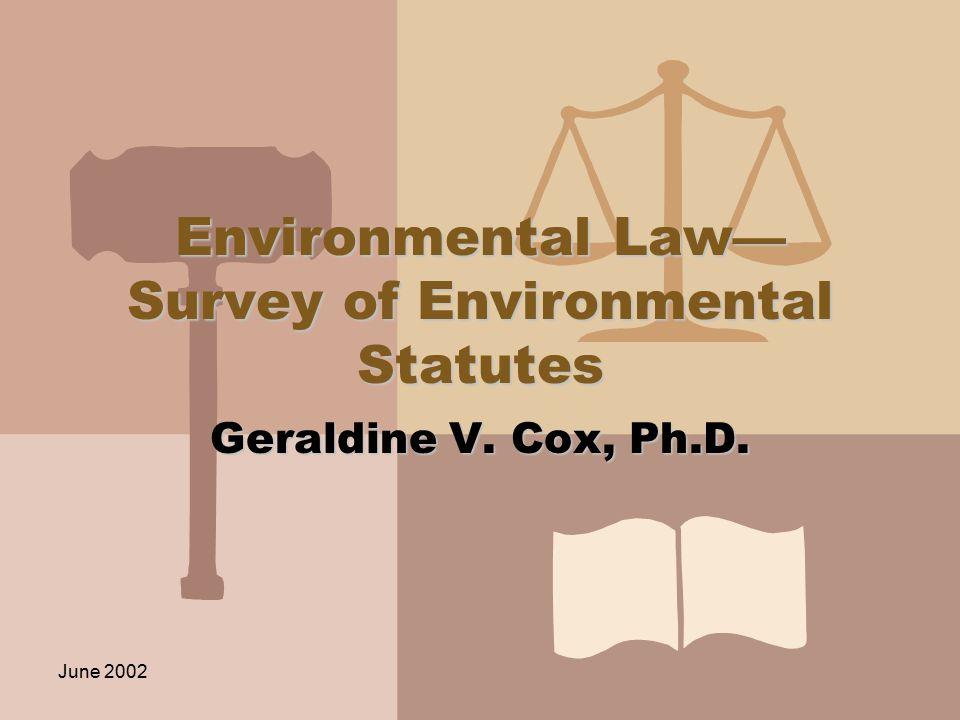 June 2002 Environmental Law— Survey of Environmental Statutes Geraldine V. Cox, Ph.D.