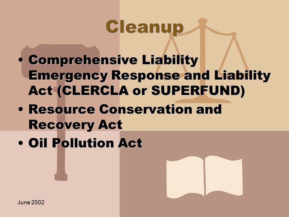 June 2002 Cleanup Comprehensive Liability Emergency Response and Liability Act (CLERCLA or SUPERFUND)Comprehensive Liability Emergency Response and Liability Act (CLERCLA or SUPERFUND) Resource Conservation and Recovery ActResource Conservation and Recovery Act Oil Pollution ActOil Pollution Act