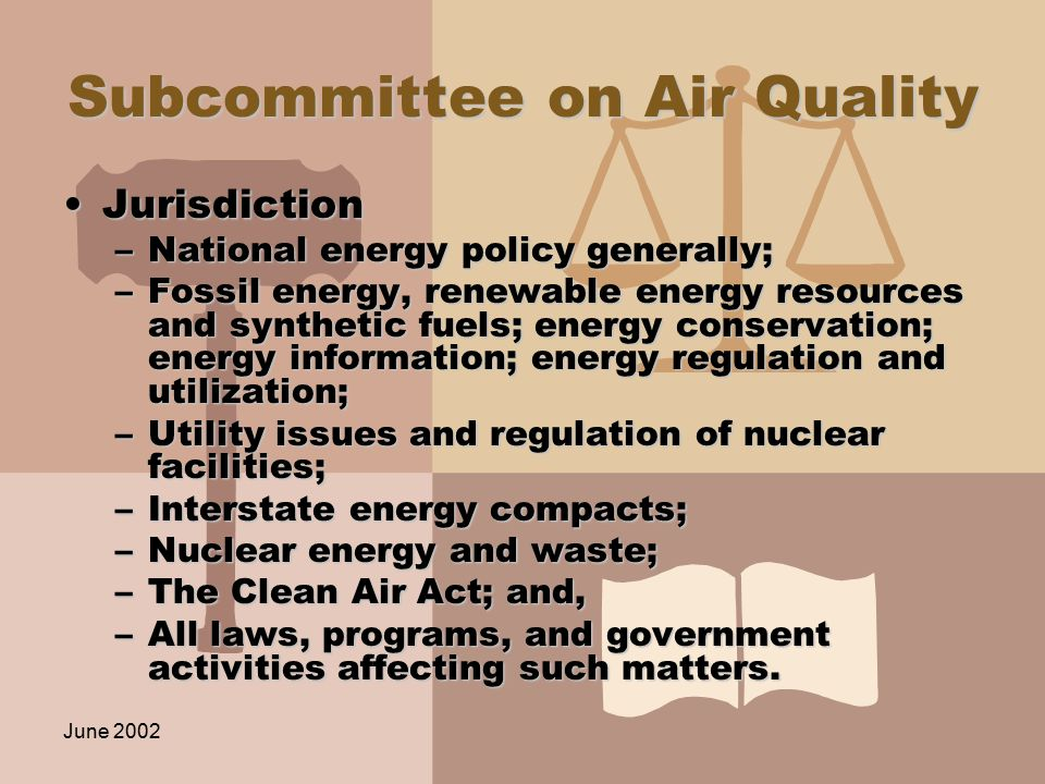 June 2002 Subcommittee on Air Quality JurisdictionJurisdiction –National energy policy generally; –Fossil energy, renewable energy resources and synthetic fuels; energy conservation; energy information; energy regulation and utilization; –Utility issues and regulation of nuclear facilities; –Interstate energy compacts; –Nuclear energy and waste; –The Clean Air Act; and, –All laws, programs, and government activities affecting such matters.