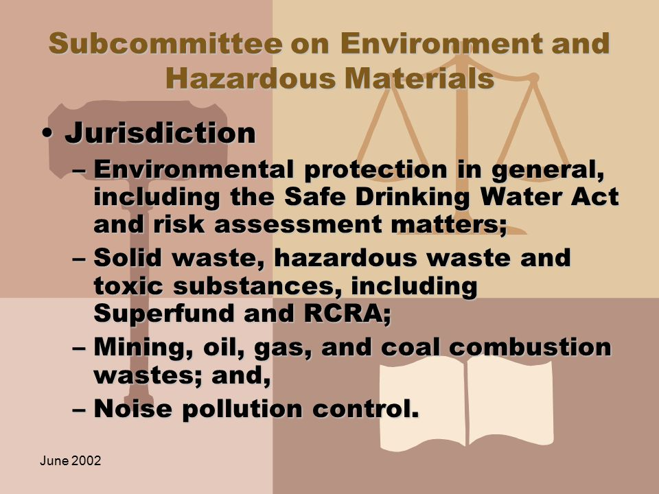 June 2002 Subcommittee on Environment and Hazardous Materials JurisdictionJurisdiction –Environmental protection in general, including the Safe Drinking Water Act and risk assessment matters; –Solid waste, hazardous waste and toxic substances, including Superfund and RCRA; –Mining, oil, gas, and coal combustion wastes; and, –Noise pollution control.