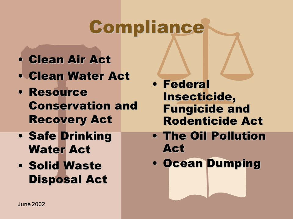 June 2002 Compliance Clean Air ActClean Air Act Clean Water ActClean Water Act Resource Conservation and Recovery ActResource Conservation and Recovery Act Safe Drinking Water ActSafe Drinking Water Act Solid Waste Disposal ActSolid Waste Disposal Act Federal Insecticide, Fungicide and Rodenticide Act The Oil Pollution Act Ocean Dumping