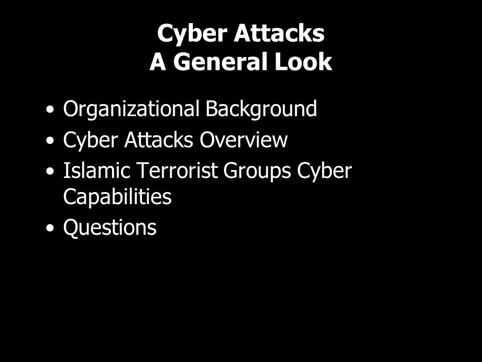 Cyber Attacks A General Look Organizational Background Cyber Attacks Overview Islamic Terrorist Groups Cyber Capabilities Questions Organizational Background Cyber Attacks Overview Islamic Terrorist Groups Cyber Capabilities Questions