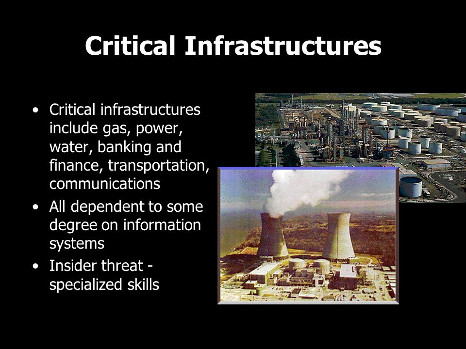 Critical Infrastructures Critical infrastructures include gas, power, water, banking and finance, transportation, communications All dependent to some degree on information systems Insider threat - specialized skills