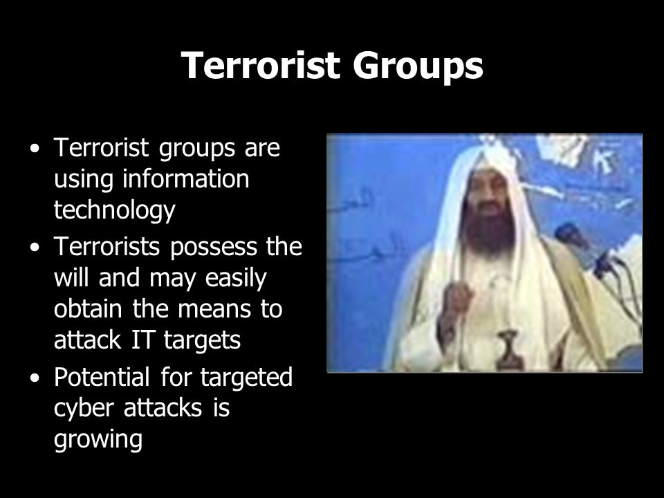 Terrorist Groups Terrorist groups are using information technology Terrorists possess the will and may easily obtain the means to attack IT targets Po