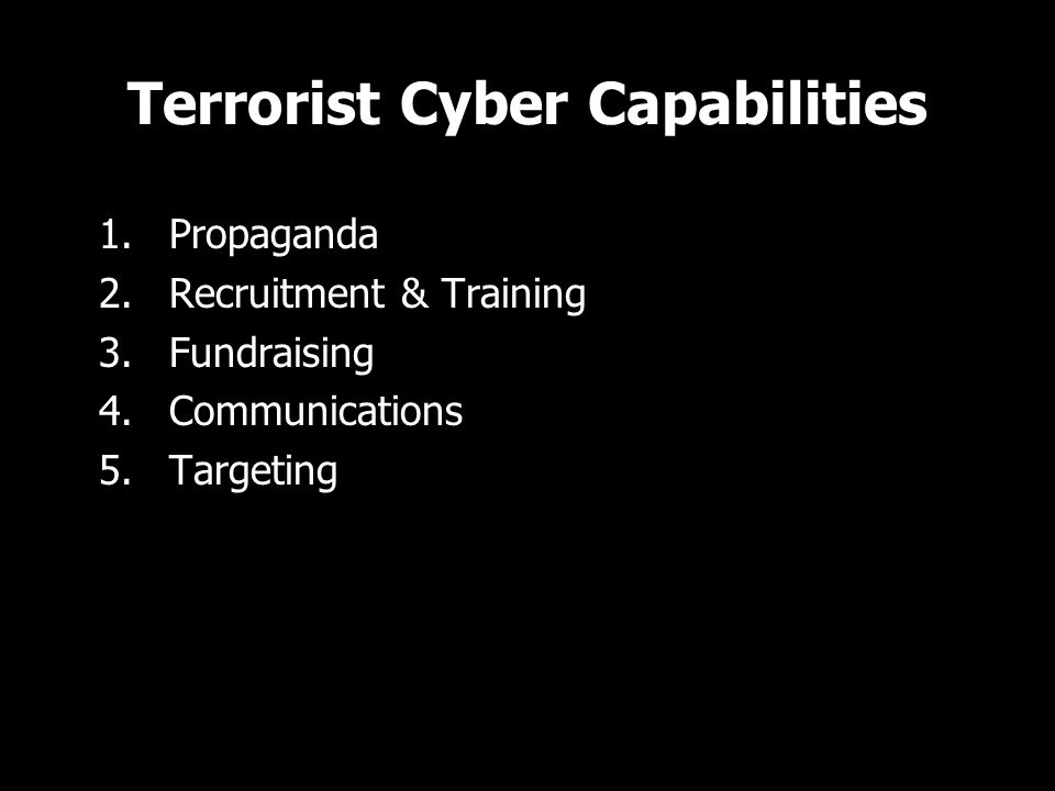 Terrorist Cyber Capabilities 1.Propaganda 2.Recruitment & Training 3.Fundraising 4.Communications 5.Targeting 1.Propaganda 2.Recruitment & Training 3.Fundraising 4.Communications 5.Targeting