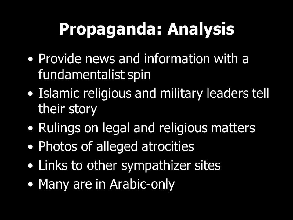 Propaganda: Analysis Provide news and information with a fundamentalist spin Islamic religious and military leaders tell their story Rulings on legal and religious matters Photos of alleged atrocities Links to other sympathizer sites Many are in Arabic-only Provide news and information with a fundamentalist spin Islamic religious and military leaders tell their story Rulings on legal and religious matters Photos of alleged atrocities Links to other sympathizer sites Many are in Arabic-only