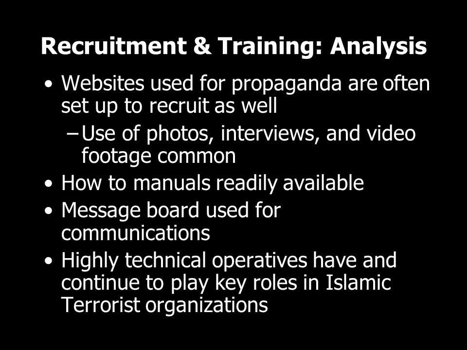 Recruitment & Training: Analysis Websites used for propaganda are often set up to recruit as well –Use of photos, interviews, and video footage common How to manuals readily available Message board used for communications Highly technical operatives have and continue to play key roles in Islamic Terrorist organizations Websites used for propaganda are often set up to recruit as well –Use of photos, interviews, and video footage common How to manuals readily available Message board used for communications Highly technical operatives have and continue to play key roles in Islamic Terrorist organizations
