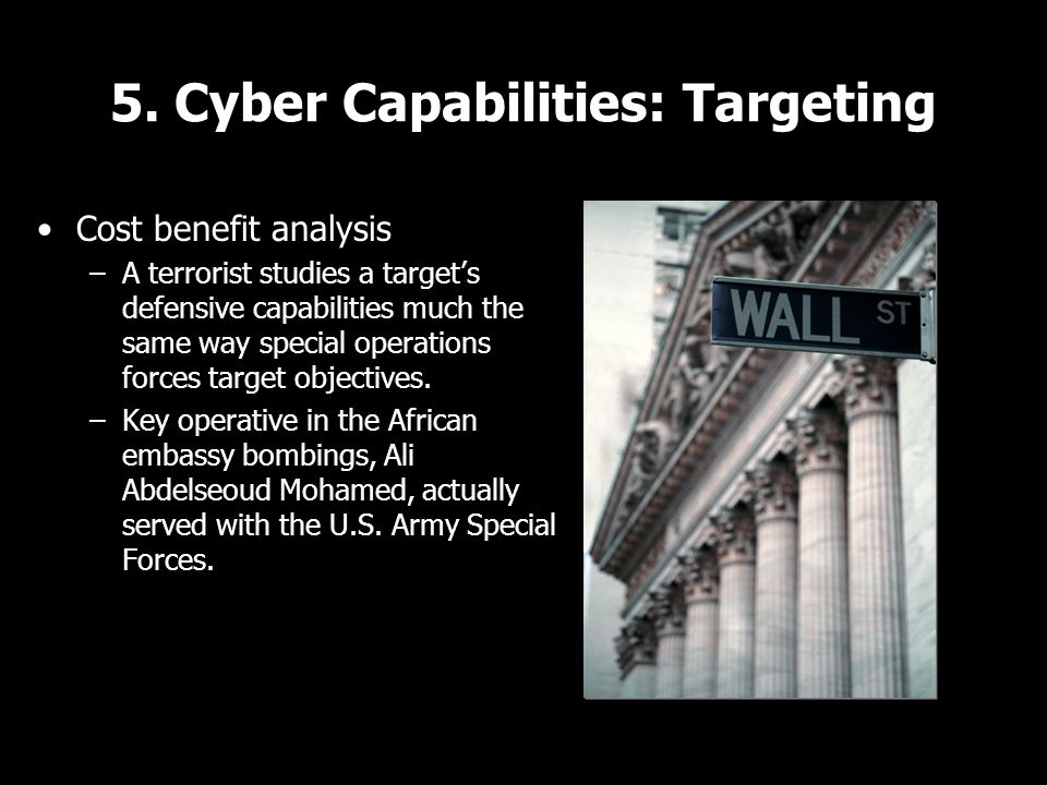 5. Cyber Capabilities: Targeting Cost benefit analysis –A terrorist studies a target's defensive capabilities much the same way special operations for