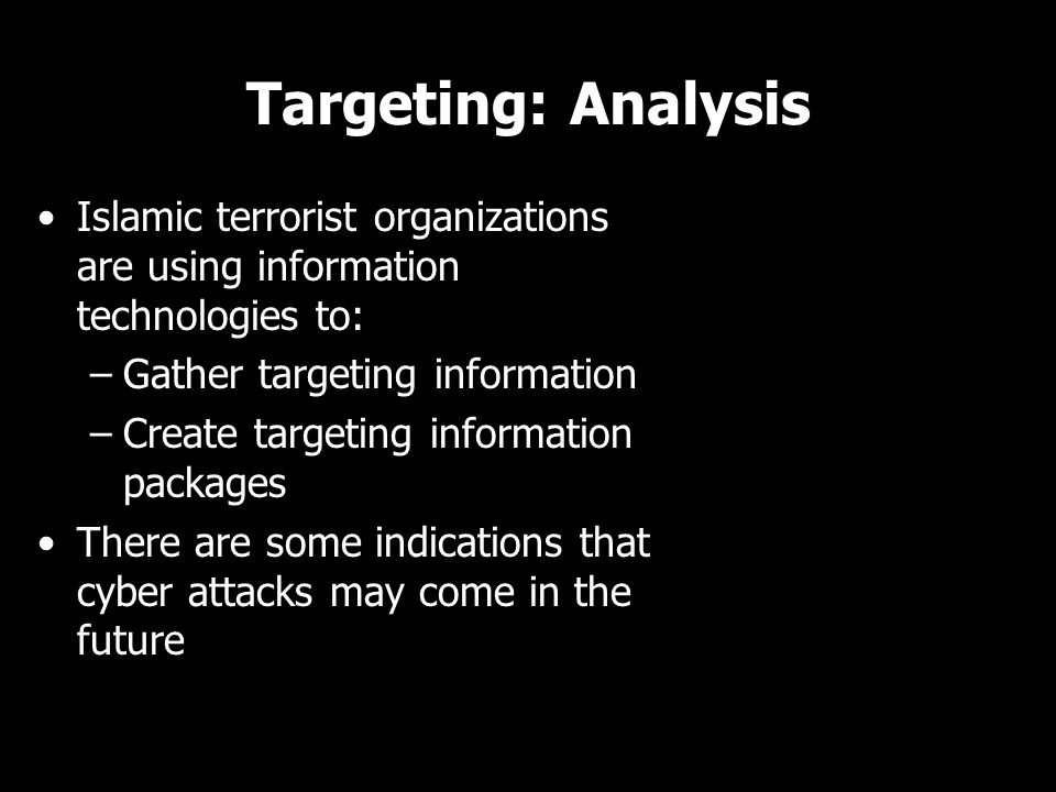Targeting: Analysis Islamic terrorist organizations are using information technologies to: –Gather targeting information –Create targeting information