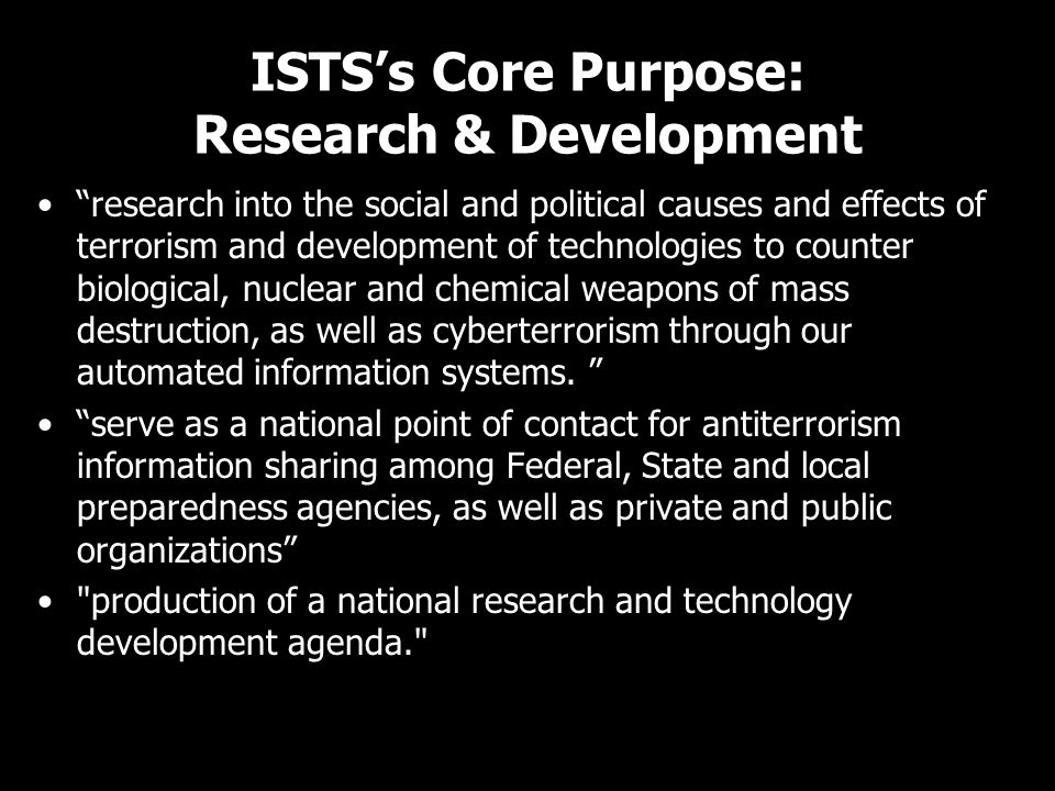 ISTS's Core Purpose: Research & Development research into the social and political causes and effects of terrorism and development of technologies to counter biological, nuclear and chemical weapons of mass destruction, as well as cyberterrorism through our automated information systems.