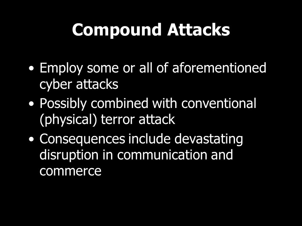 Compound Attacks Employ some or all of aforementioned cyber attacks Possibly combined with conventional (physical) terror attack Consequences include devastating disruption in communication and commerce Employ some or all of aforementioned cyber attacks Possibly combined with conventional (physical) terror attack Consequences include devastating disruption in communication and commerce