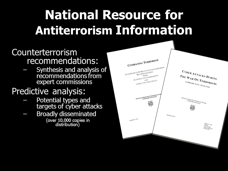 National Resource for Antiterrorism Information Counterterrorism recommendations: –Synthesis and analysis of recommendations from expert commissions Predictive analysis: –Potential types and targets of cyber attacks –Broadly disseminated (over 10,000 copies in distribution) Counterterrorism recommendations: –Synthesis and analysis of recommendations from expert commissions Predictive analysis: –Potential types and targets of cyber attacks –Broadly disseminated (over 10,000 copies in distribution)