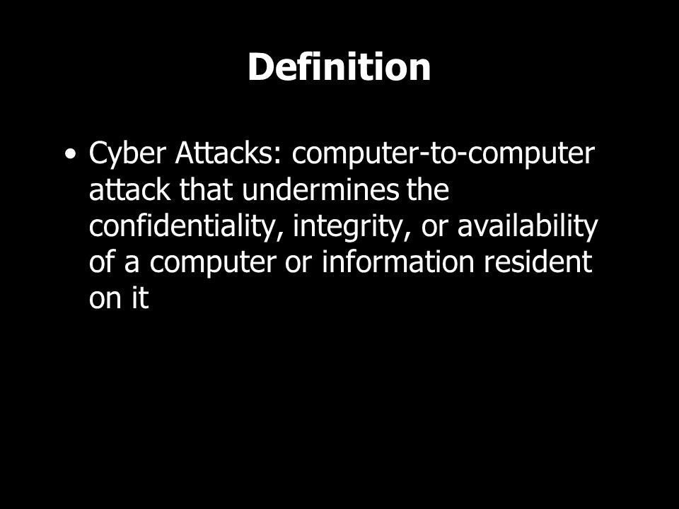 Definition Cyber Attacks: computer-to-computer attack that undermines the confidentiality, integrity, or availability of a computer or information resident on it