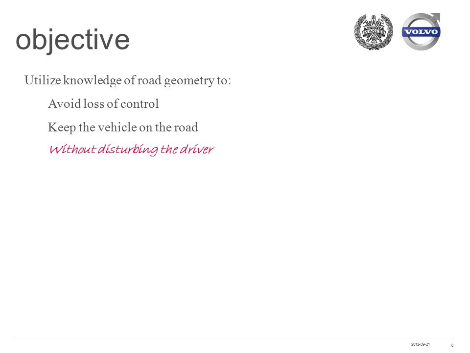 2012-09-21 8 objective Utilize knowledge of road geometry to: Avoid loss of control Keep the vehicle on the road Without disturbing the driver