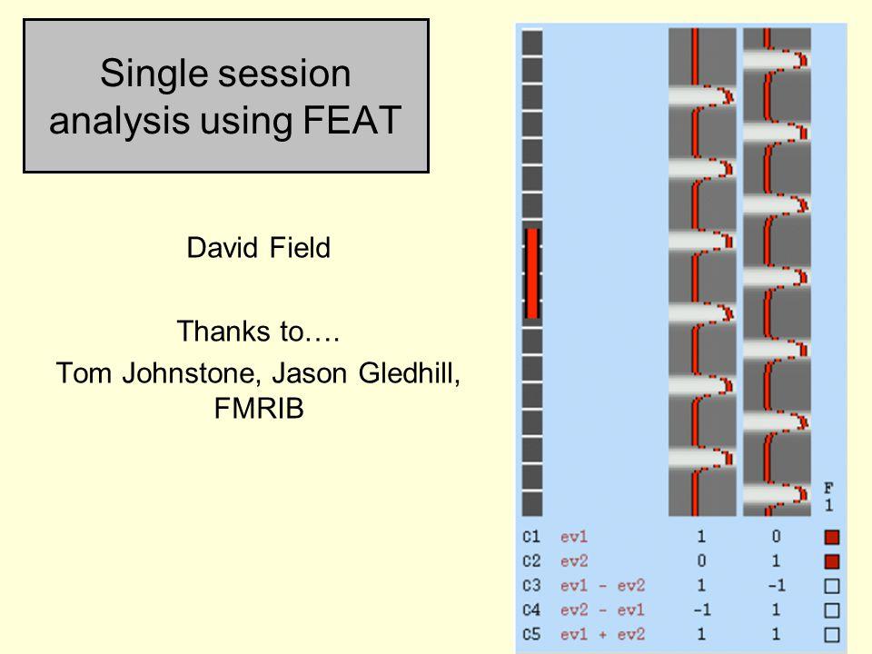 Single session analysis using FEAT David Field Thanks to…. Tom Johnstone, Jason Gledhill, FMRIB