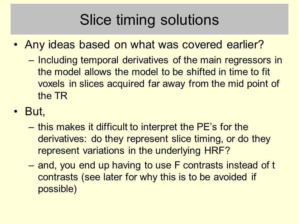 Slice timing solutions Any ideas based on what was covered earlier? –Including temporal derivatives of the main regressors in the model allows the mod