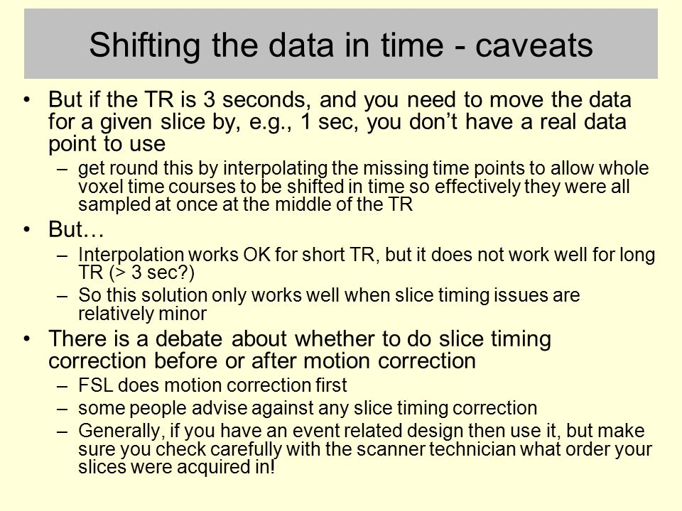 Shifting the data in time - caveats But if the TR is 3 seconds, and you need to move the data for a given slice by, e.g., 1 sec, you don't have a real data point to use –get round this by interpolating the missing time points to allow whole voxel time courses to be shifted in time so effectively they were all sampled at once at the middle of the TR But… –Interpolation works OK for short TR, but it does not work well for long TR (> 3 sec?) –So this solution only works well when slice timing issues are relatively minor There is a debate about whether to do slice timing correction before or after motion correction –FSL does motion correction first –some people advise against any slice timing correction –Generally, if you have an event related design then use it, but make sure you check carefully with the scanner technician what order your slices were acquired in!