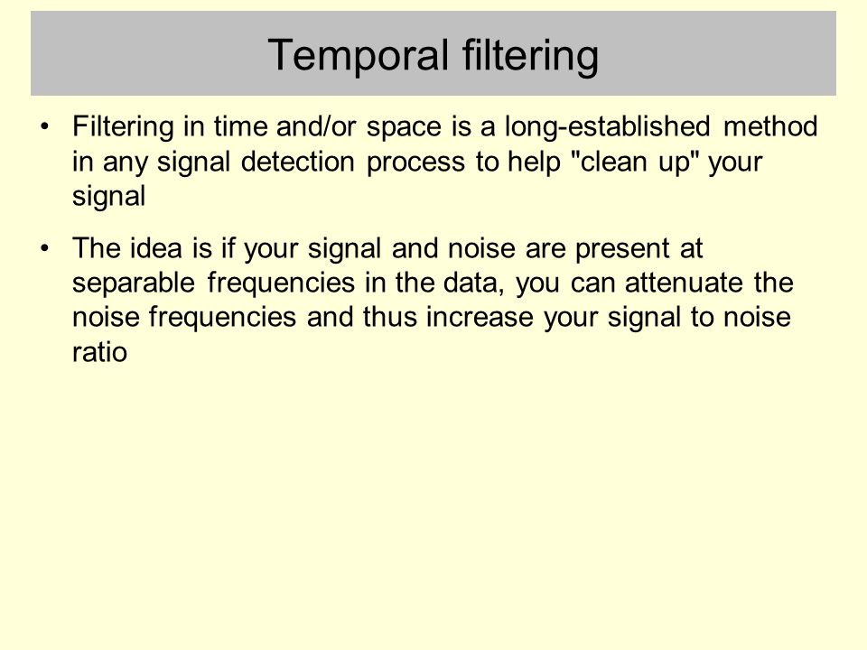 Temporal filtering Filtering in time and/or space is a long-established method in any signal detection process to help clean up your signal The idea is if your signal and noise are present at separable frequencies in the data, you can attenuate the noise frequencies and thus increase your signal to noise ratio