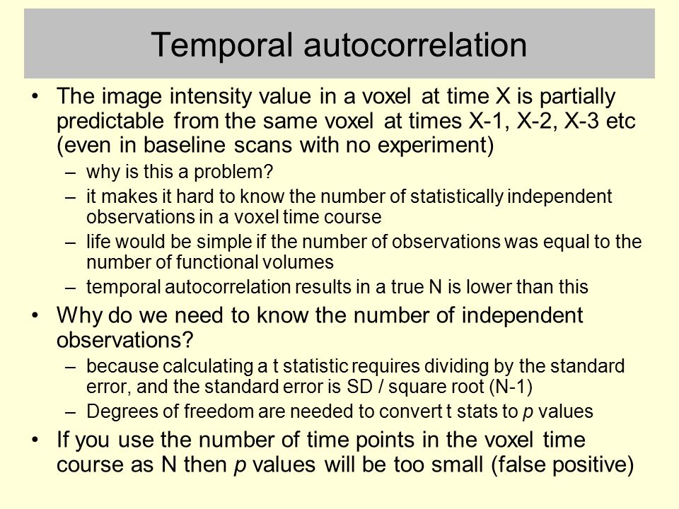 Temporal autocorrelation The image intensity value in a voxel at time X is partially predictable from the same voxel at times X-1, X-2, X-3 etc (even