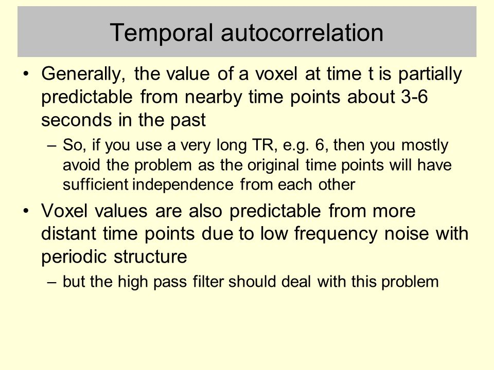 Temporal autocorrelation Generally, the value of a voxel at time t is partially predictable from nearby time points about 3-6 seconds in the past –So, if you use a very long TR, e.g.