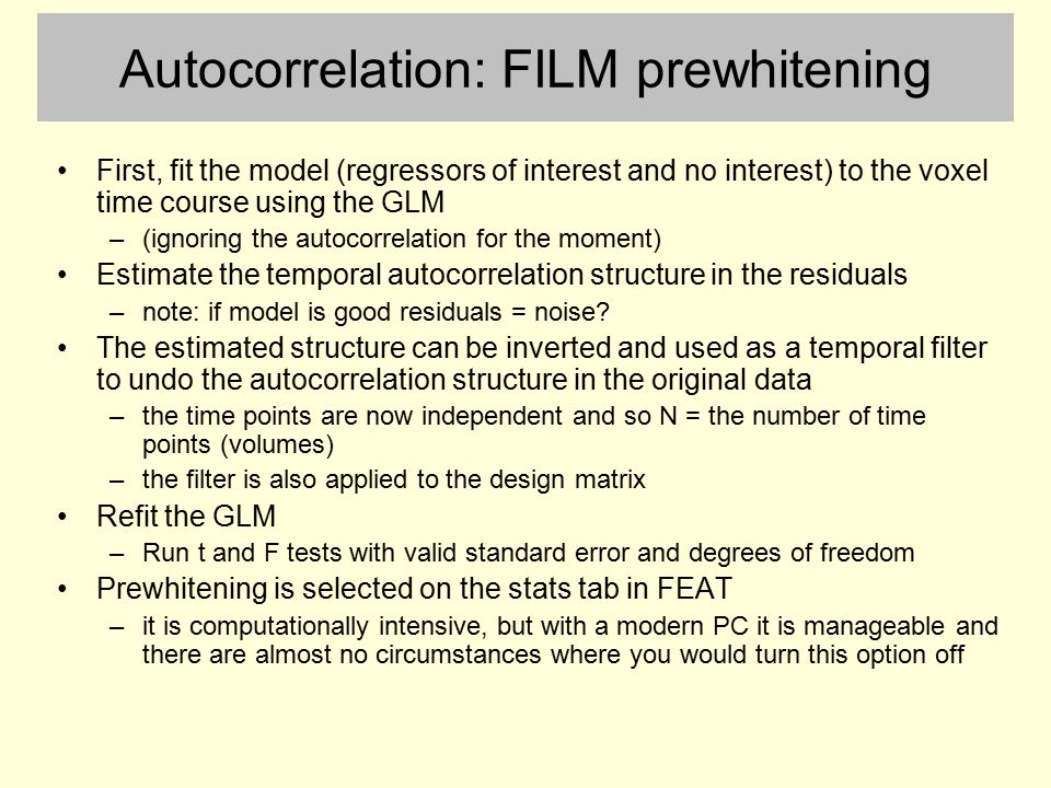 Autocorrelation: FILM prewhitening First, fit the model (regressors of interest and no interest) to the voxel time course using the GLM –(ignoring the
