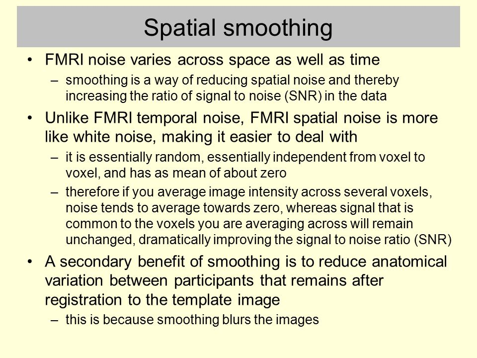 Spatial smoothing FMRI noise varies across space as well as time –smoothing is a way of reducing spatial noise and thereby increasing the ratio of sig