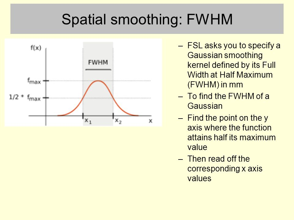 Spatial smoothing: FWHM –FSL asks you to specify a Gaussian smoothing kernel defined by its Full Width at Half Maximum (FWHM) in mm –To find the FWHM of a Gaussian –Find the point on the y axis where the function attains half its maximum value –Then read off the corresponding x axis values