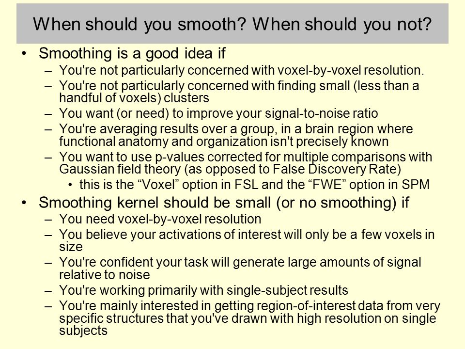 When should you smooth? When should you not? Smoothing is a good idea if –You're not particularly concerned with voxel-by-voxel resolution. –You're no