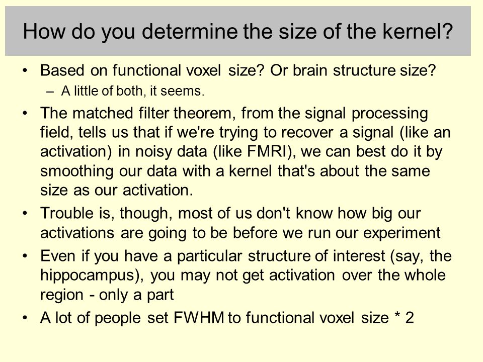 How do you determine the size of the kernel? Based on functional voxel size? Or brain structure size? –A little of both, it seems. The matched filter