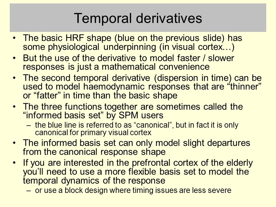 Temporal derivatives The basic HRF shape (blue on the previous slide) has some physiological underpinning (in visual cortex…) But the use of the derivative to model faster / slower responses is just a mathematical convenience The second temporal derivative (dispersion in time) can be used to model haemodynamic responses that are thinner or fatter in time than the basic shape The three functions together are sometimes called the informed basis set by SPM users –the blue line is referred to as canonical , but in fact it is only canonical for primary visual cortex The informed basis set can only model slight departures from the canonical response shape If you are interested in the prefrontal cortex of the elderly you'll need to use a more flexible basis set to model the temporal dynamics of the response –or use a block design where timing issues are less severe