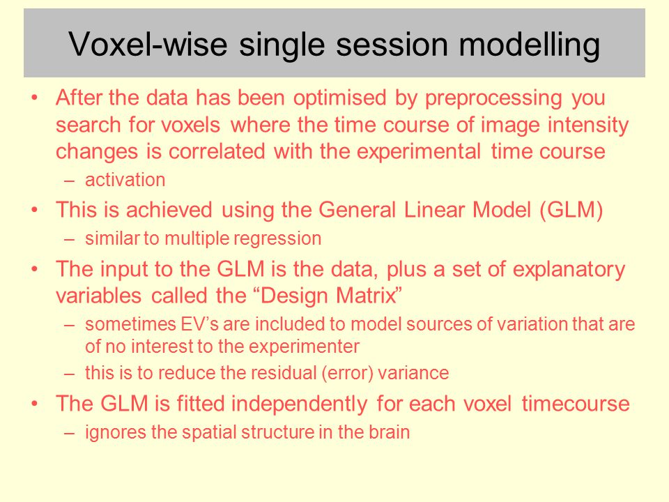 Voxel-wise single session modelling After the data has been optimised by preprocessing you search for voxels where the time course of image intensity changes is correlated with the experimental time course –activation This is achieved using the General Linear Model (GLM) –similar to multiple regression The input to the GLM is the data, plus a set of explanatory variables called the Design Matrix –sometimes EV's are included to model sources of variation that are of no interest to the experimenter –this is to reduce the residual (error) variance The GLM is fitted independently for each voxel timecourse –ignores the spatial structure in the brain