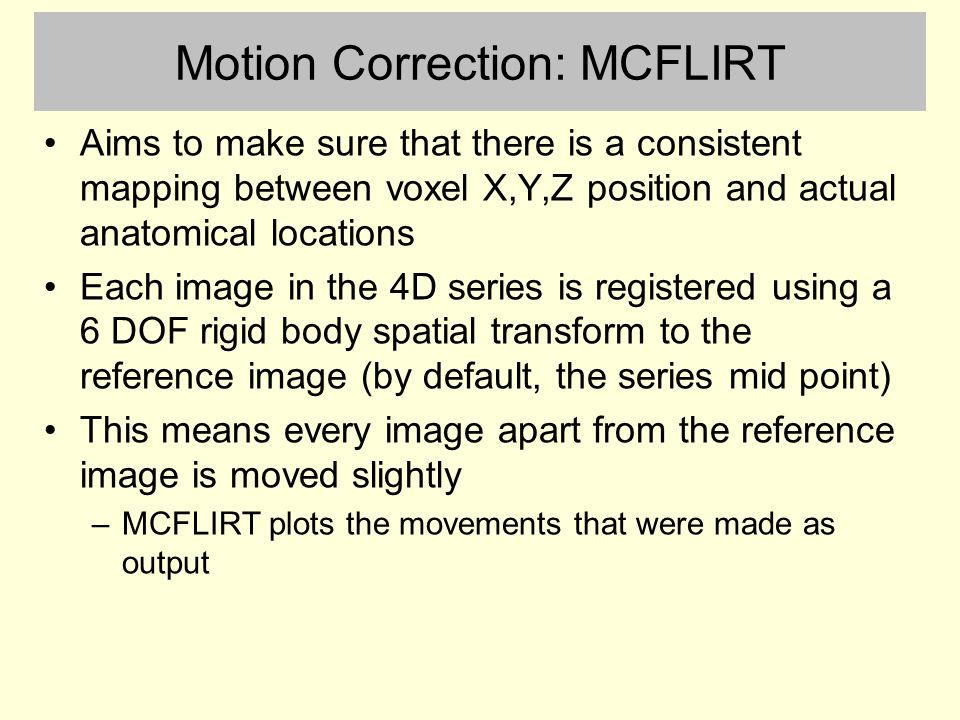 Motion Correction: MCFLIRT Aims to make sure that there is a consistent mapping between voxel X,Y,Z position and actual anatomical locations Each image in the 4D series is registered using a 6 DOF rigid body spatial transform to the reference image (by default, the series mid point) This means every image apart from the reference image is moved slightly –MCFLIRT plots the movements that were made as output