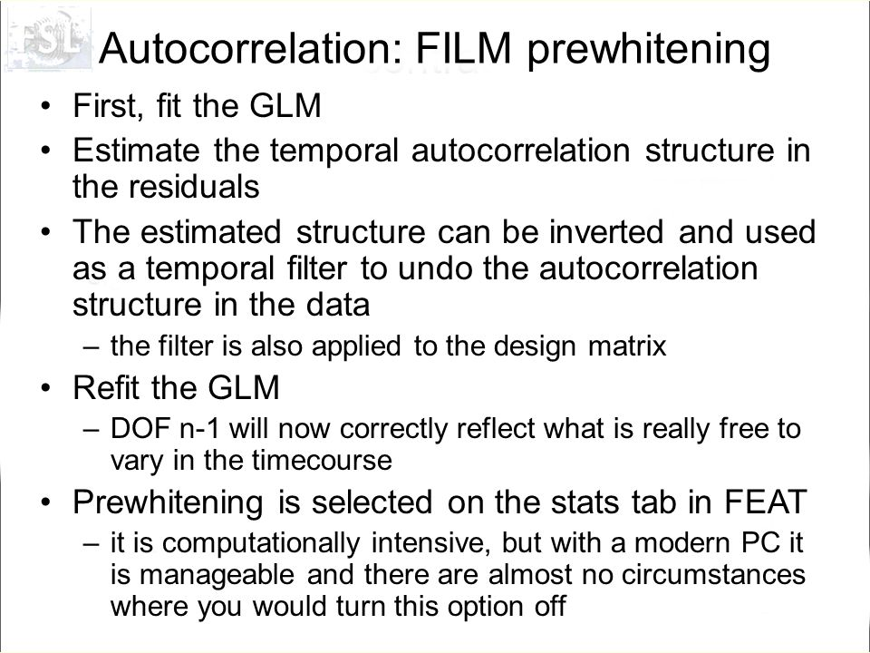 Autocorrelation: FILM prewhitening First, fit the GLM Estimate the temporal autocorrelation structure in the residuals The estimated structure can be