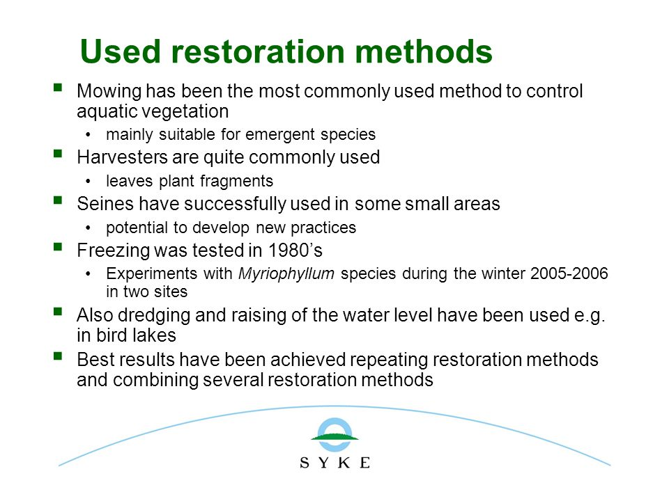 Used restoration methods  Mowing has been the most commonly used method to control aquatic vegetation mainly suitable for emergent species  Harvesters are quite commonly used leaves plant fragments  Seines have successfully used in some small areas potential to develop new practices  Freezing was tested in 1980's Experiments with Myriophyllum species during the winter 2005-2006 in two sites  Also dredging and raising of the water level have been used e.g.