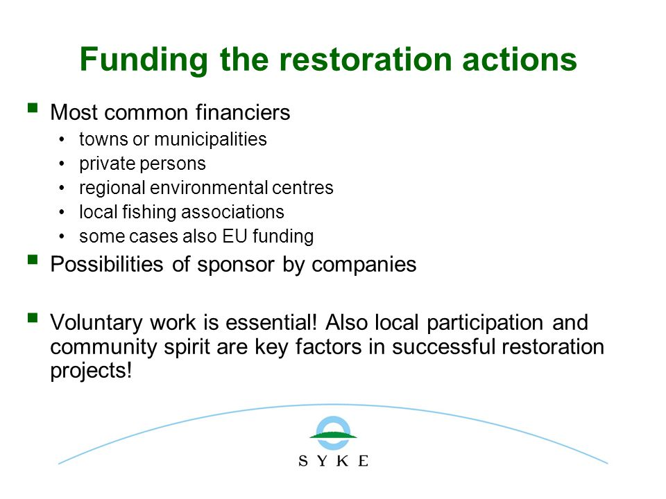 Funding the restoration actions  Most common financiers towns or municipalities private persons regional environmental centres local fishing associations some cases also EU funding  Possibilities of sponsor by companies  Voluntary work is essential.