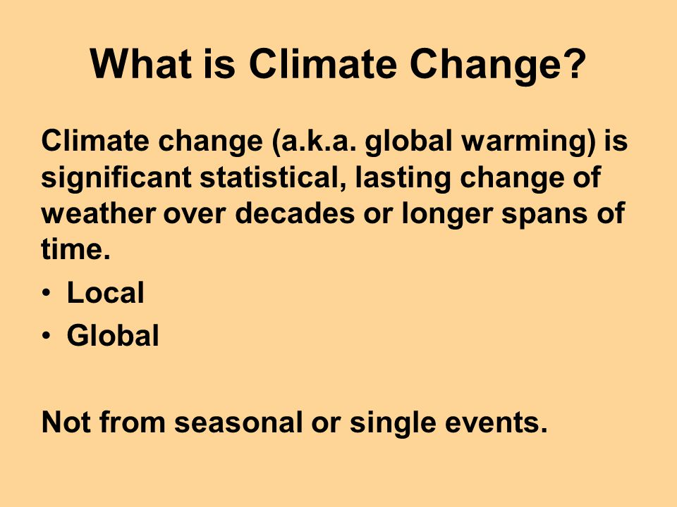 What is Climate Change? Climate change (a.k.a. global warming) is significant statistical, lasting change of weather over decades or longer spans of t