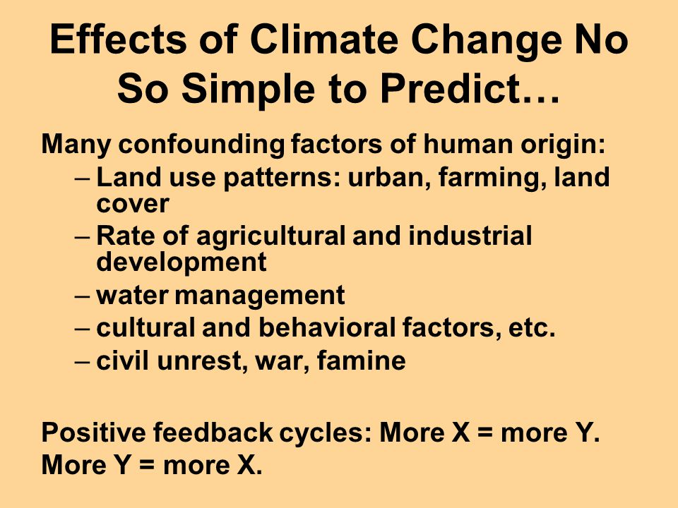 Effects of Climate Change No So Simple to Predict… Many confounding factors of human origin: –Land use patterns: urban, farming, land cover –Rate of a
