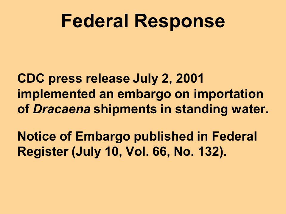 Federal Response CDC press release July 2, 2001 implemented an embargo on importation of Dracaena shipments in standing water.